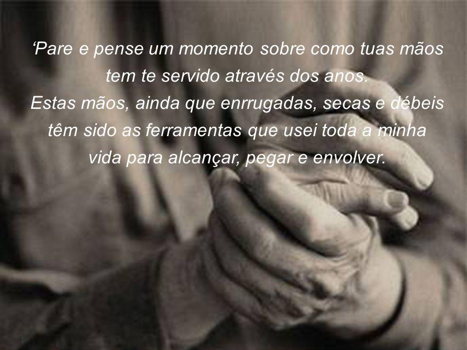 'Pare e pense um momento sobre como tuas mãos tem te servido através dos anos.