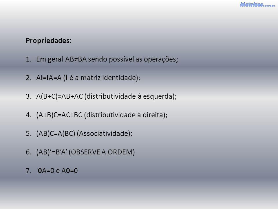 Propriedades: Em geral AB≠BA sendo possível as operações; AI=IA=A (I é a matriz identidade); A(B+C)=AB+AC (distributividade à esquerda);