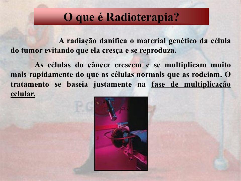 O que é Radioterapia A radiação danifica o material genético da célula do tumor evitando que ela cresça e se reproduza.