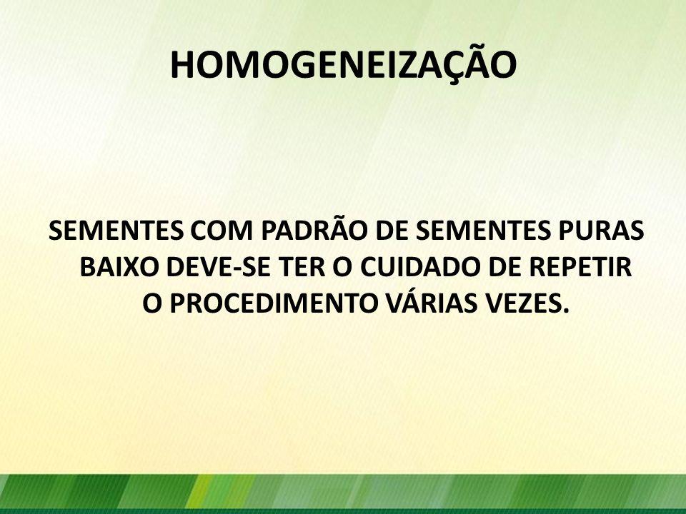 HOMOGENEIZAÇÃO SEMENTES COM PADRÃO DE SEMENTES PURAS BAIXO DEVE-SE TER O CUIDADO DE REPETIR O PROCEDIMENTO VÁRIAS VEZES.