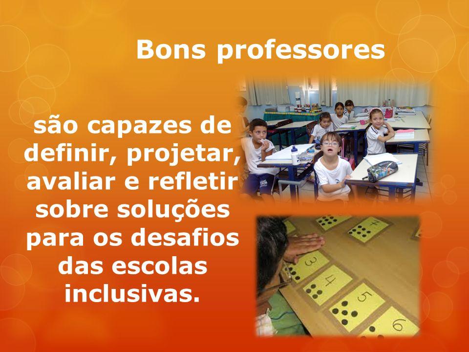 Bons professores são capazes de definir, projetar, avaliar e refletir sobre soluções para os desafios das escolas inclusivas.