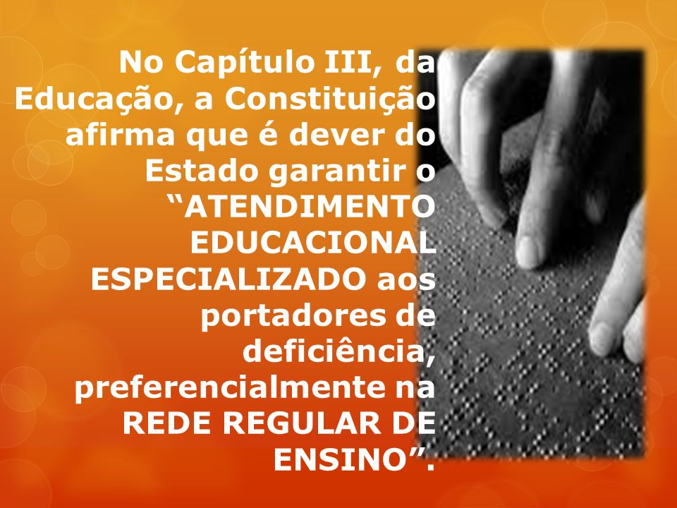 No Capítulo III, da Educação, a Constituição afirma que é dever do Estado garantir o ATENDIMENTO EDUCACIONAL ESPECIALIZADO aos portadores de deficiência, preferencialmente na REDE REGULAR DE ENSINO .