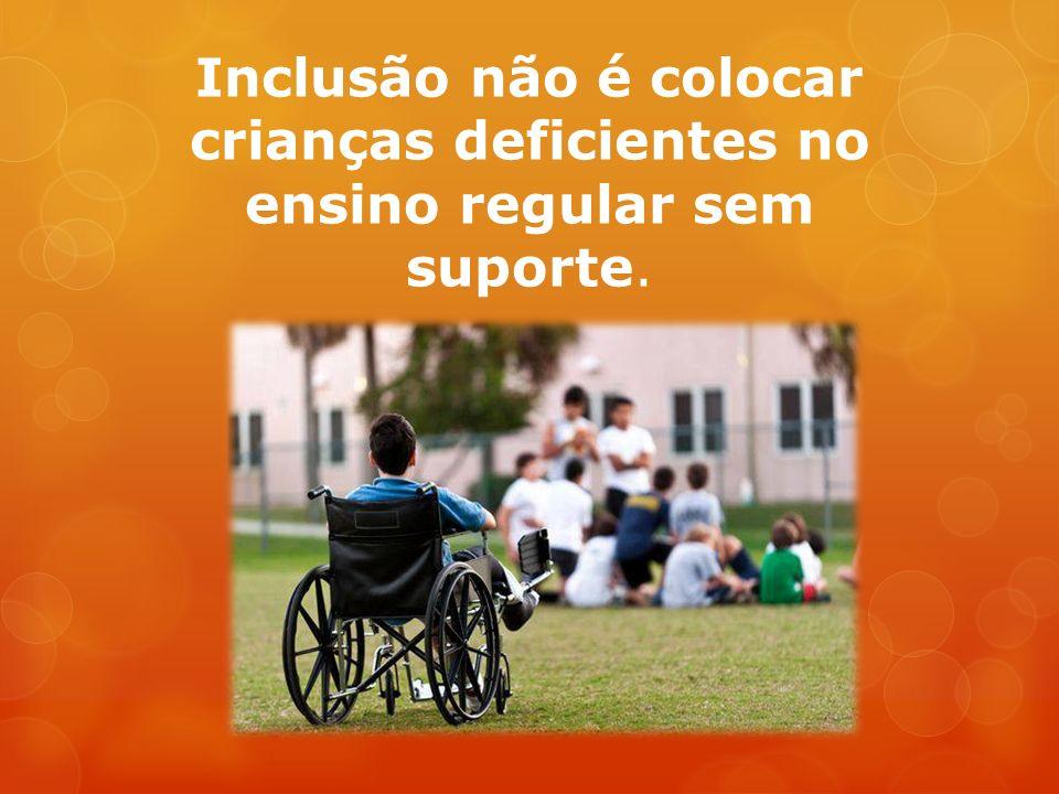 Inclusão não é colocar crianças deficientes no ensino regular sem suporte.