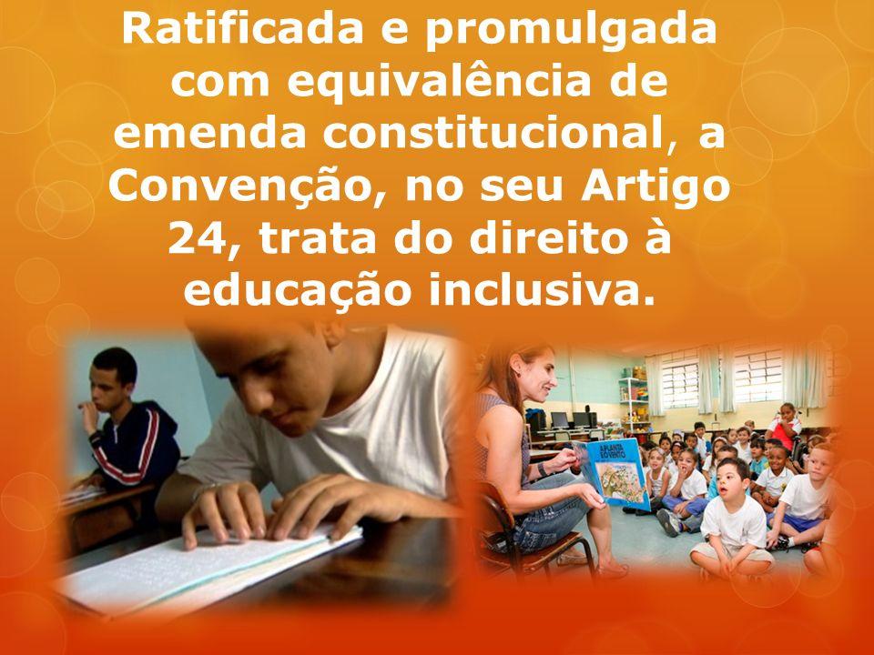 Ratificada e promulgada com equivalência de emenda constitucional, a Convenção, no seu Artigo 24, trata do direito à educação inclusiva.