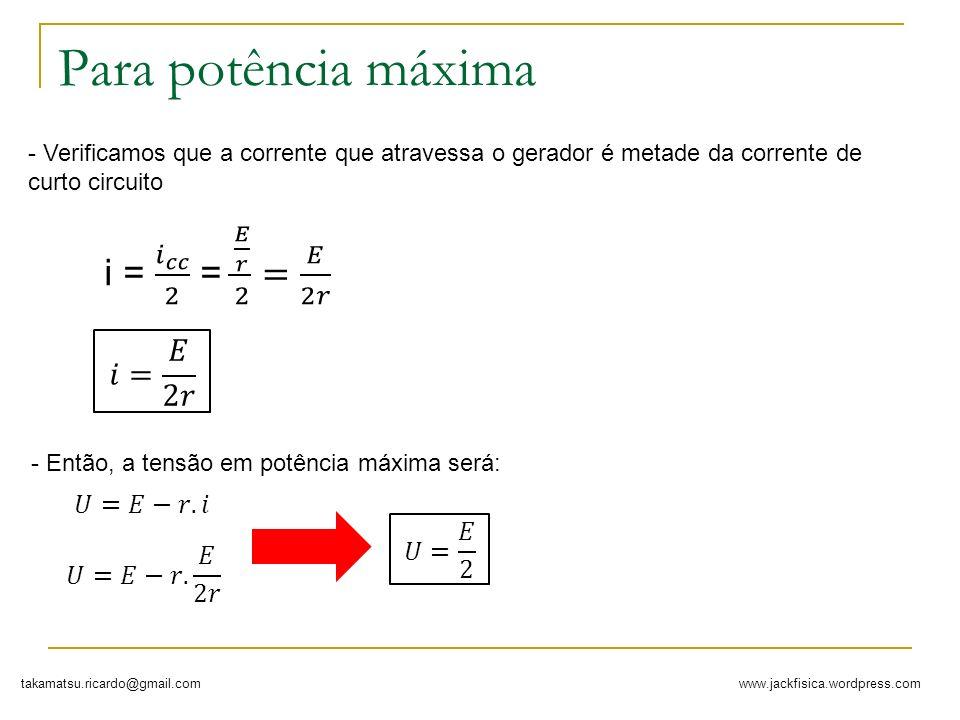Para potência máxima i = 𝑖 𝑐𝑐 2 = 𝐸 𝑟 2 = 𝐸 2𝑟 𝑖= 𝐸 2𝑟 𝑈=𝐸−𝑟.𝑖 𝑈= 𝐸 2