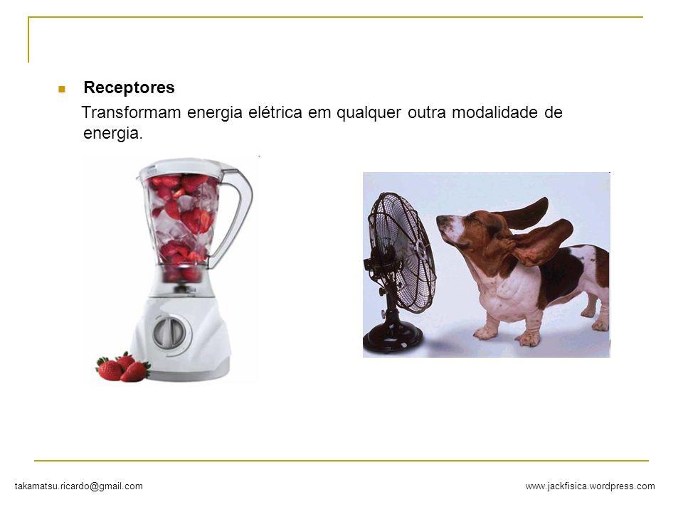 Receptores Transformam energia elétrica em qualquer outra modalidade de energia.