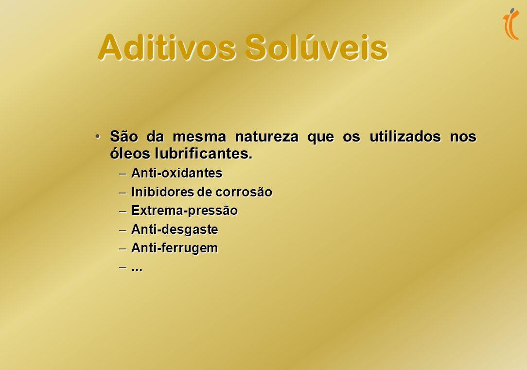 Aditivos Solúveis São da mesma natureza que os utilizados nos óleos lubrificantes. Anti-oxidantes.
