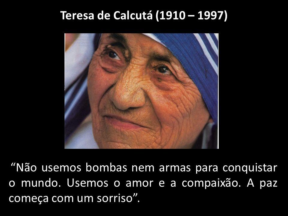 Teresa de Calcutá (1910 – 1997) Não usemos bombas nem armas para conquistar o mundo.
