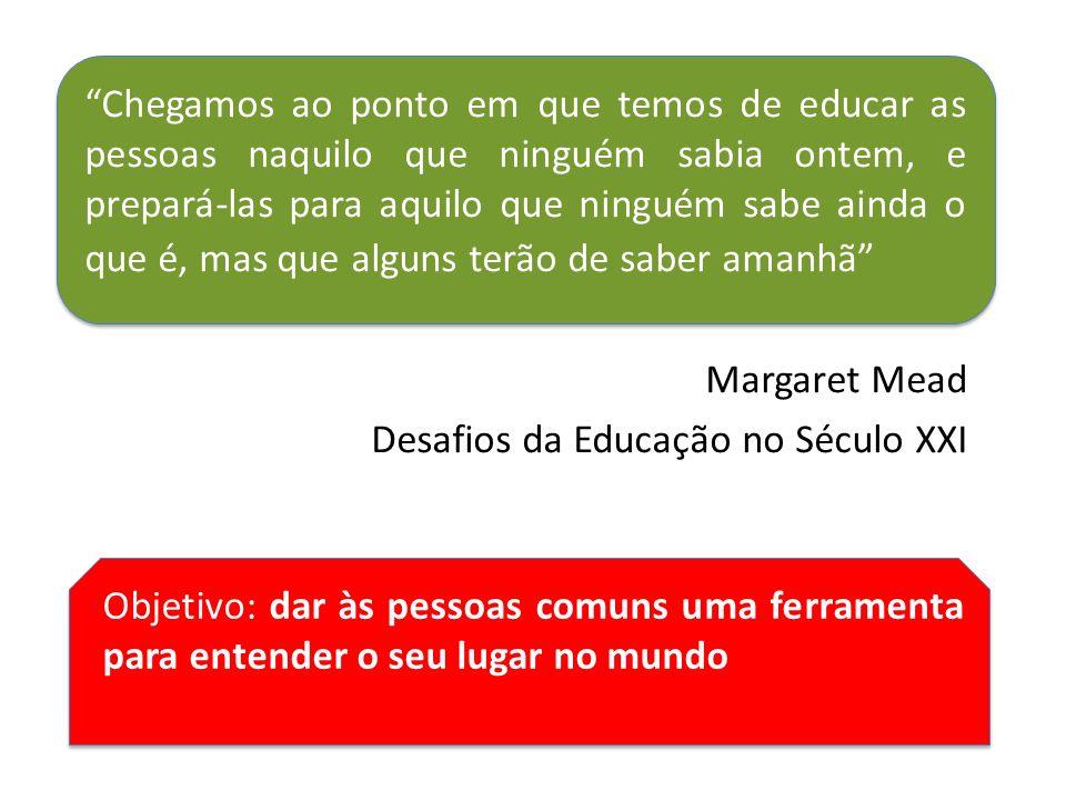 Chegamos ao ponto em que temos de educar as pessoas naquilo que ninguém sabia ontem, e prepará-las para aquilo que ninguém sabe ainda o que é, mas que alguns terão de saber amanhã Margaret Mead Desafios da Educação no Século XXI