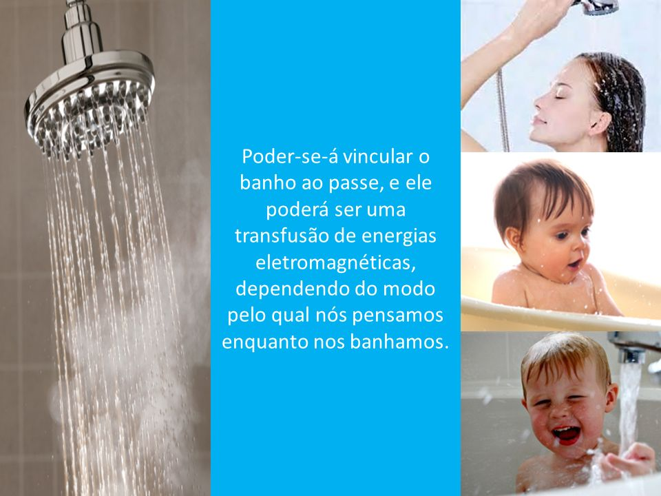 Poder-se-á vincular o banho ao passe, e ele poderá ser uma transfusão de energias eletromagnéticas, dependendo do modo pelo qual nós pensamos enquanto nos banhamos.