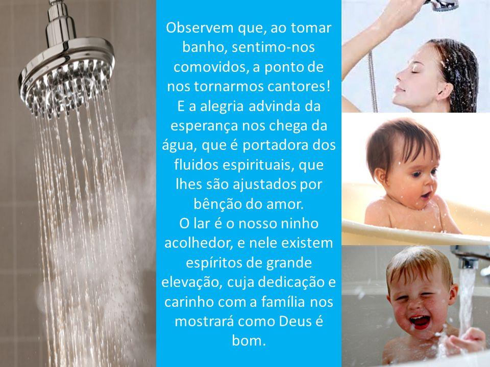 Observem que, ao tomar banho, sentimo-nos comovidos, a ponto de nos tornarmos cantores!