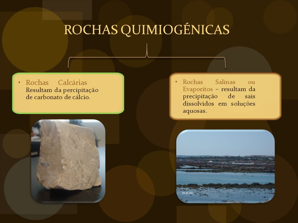 Rochas Salinas ou Evaporitos – resultam da precipitação de sais dissolvidos em soluções aquosas.