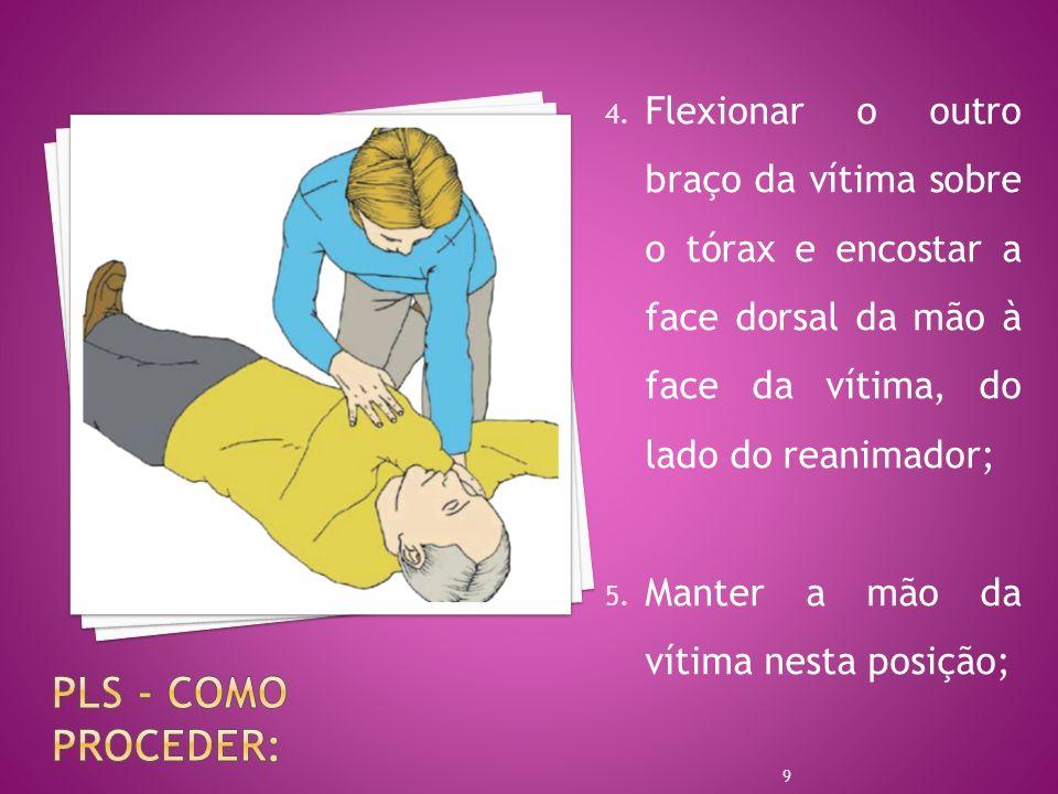 Flexionar o outro braço da vítima sobre o tórax e encostar a face dorsal da mão à face da vítima, do lado do reanimador;