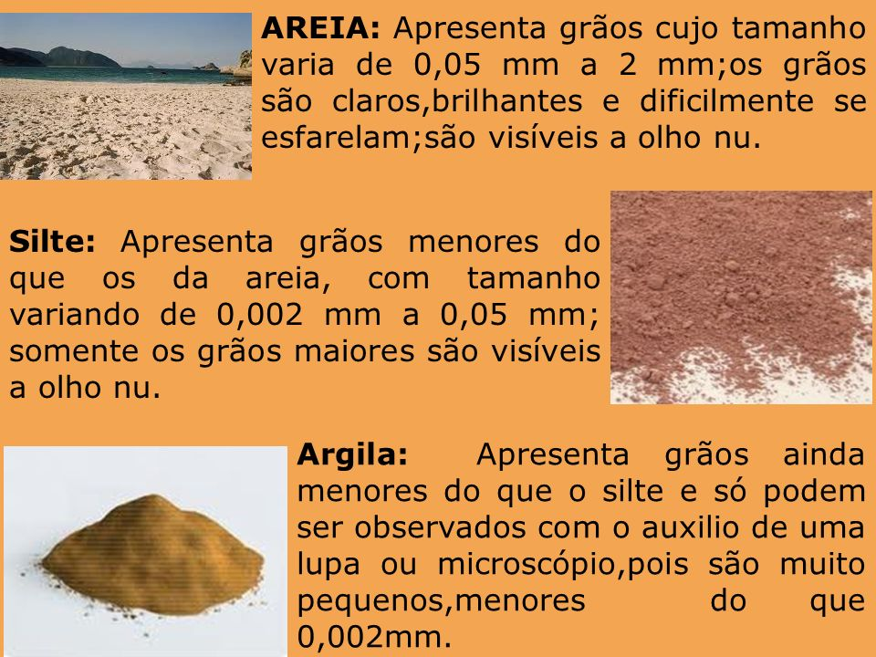 AREIA: Apresenta grãos cujo tamanho varia de 0,05 mm a 2 mm;os grãos são claros,brilhantes e dificilmente se esfarelam;são visíveis a olho nu.