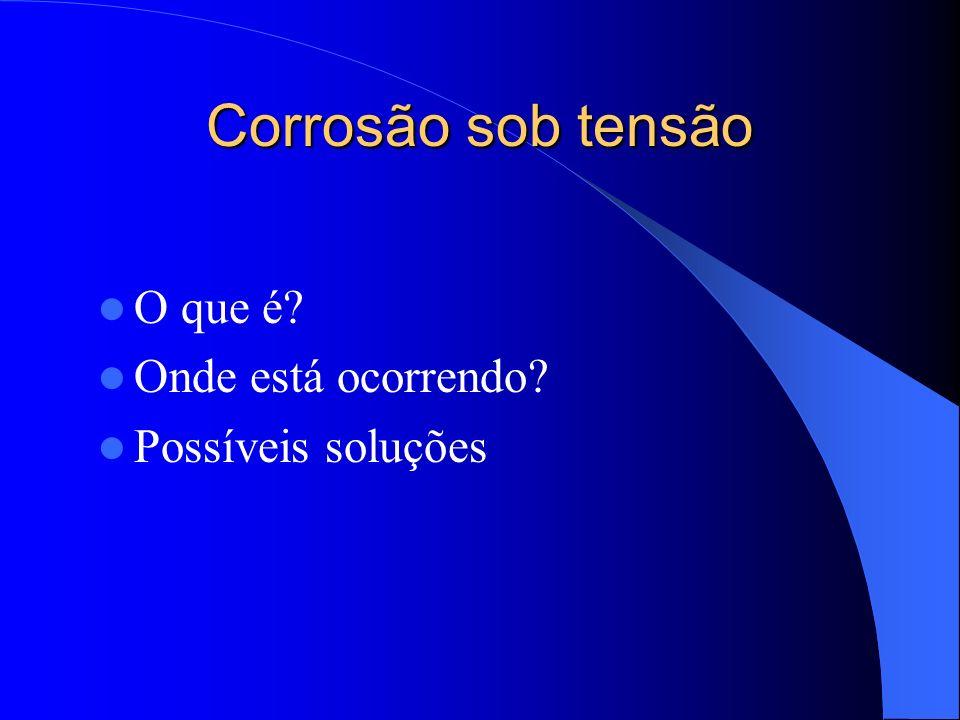 Corrosão sob tensão O que é Onde está ocorrendo Possíveis soluções