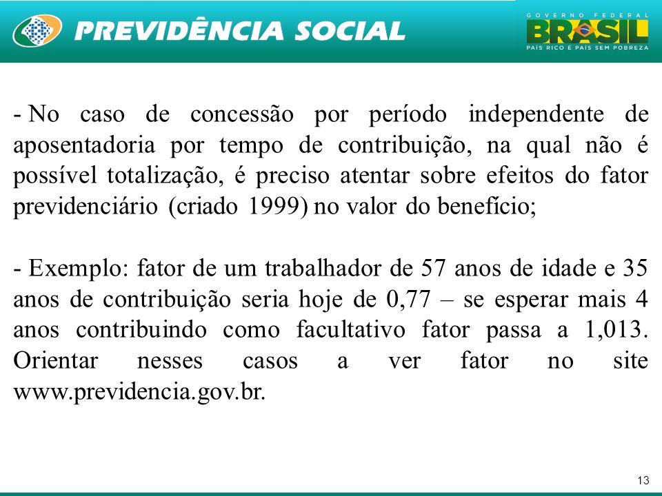 No caso de concessão por período independente de aposentadoria por tempo de contribuição, na qual não é possível totalização, é preciso atentar sobre efeitos do fator previdenciário (criado 1999) no valor do benefício;