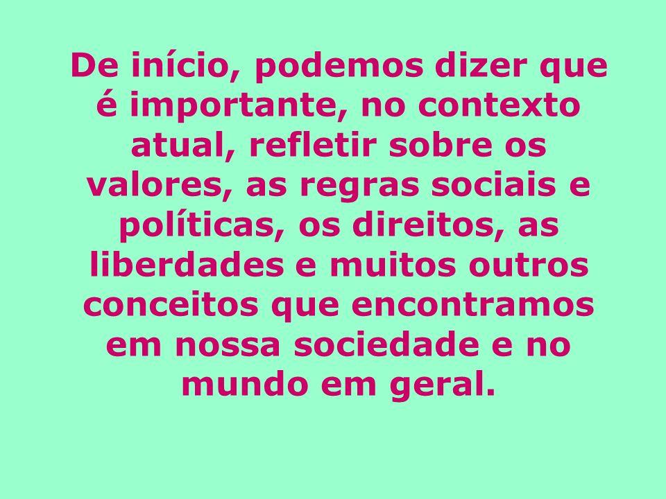 De início, podemos dizer que é importante, no contexto atual, refletir sobre os valores, as regras sociais e políticas, os direitos, as liberdades e muitos outros conceitos que encontramos em nossa sociedade e no mundo em geral.