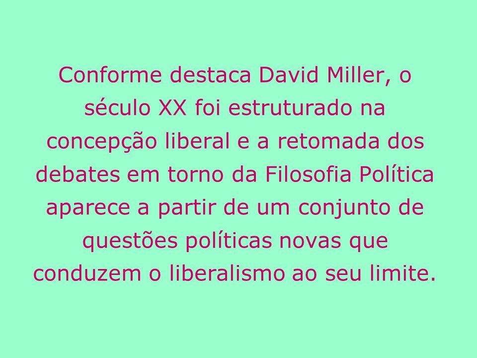 Conforme destaca David Miller, o século XX foi estruturado na concepção liberal e a retomada dos debates em torno da Filosofia Política aparece a partir de um conjunto de questões políticas novas que conduzem o liberalismo ao seu limite.