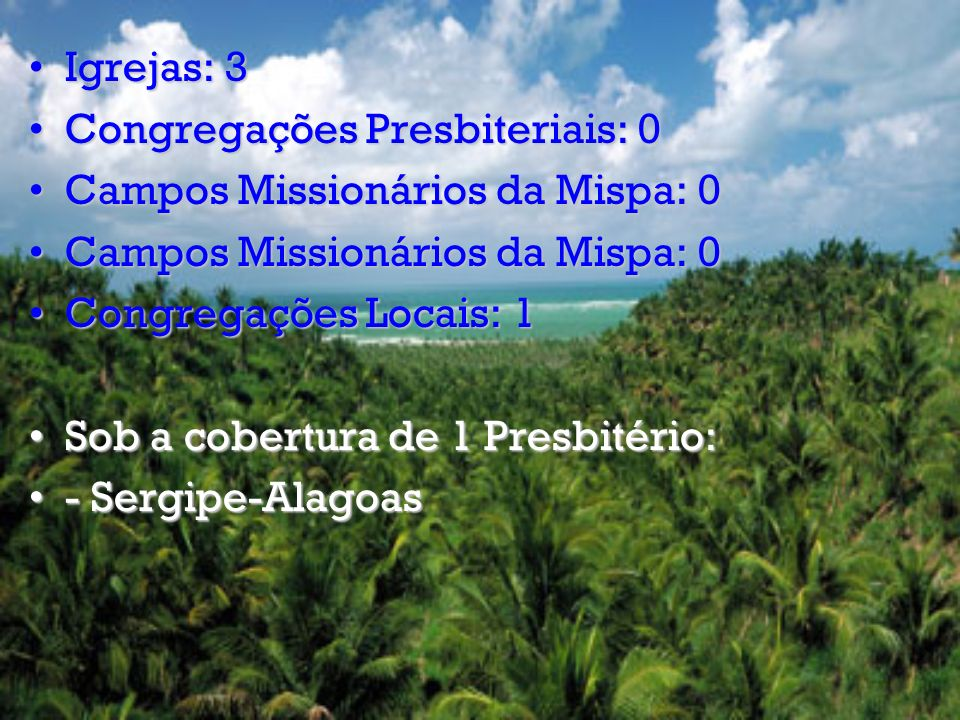 Igrejas: 3 Congregações Presbiteriais: 0. Campos Missionários da Mispa: 0. Congregações Locais: 1.