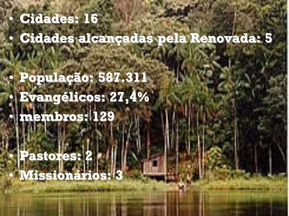 Cidades: 16 Cidades alcançadas pela Renovada: 5. População: 587.311. Evangélicos: 27,4% membros: 129.