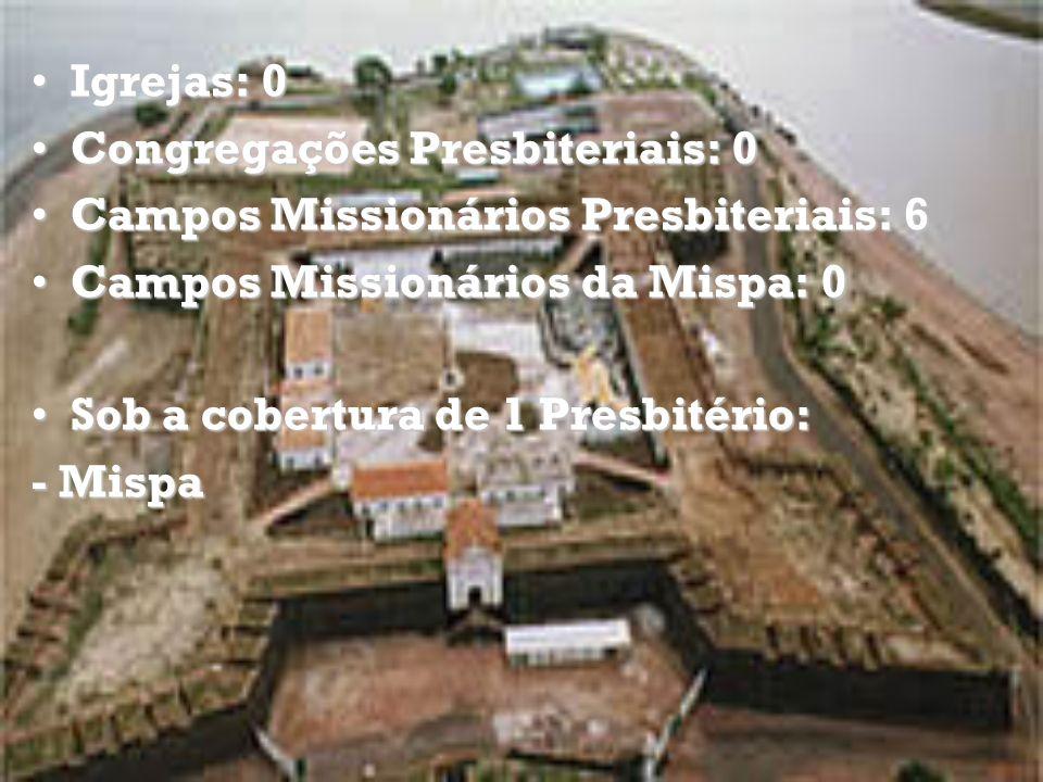 Igrejas: 0 Congregações Presbiteriais: 0. Campos Missionários Presbiteriais: 6. Campos Missionários da Mispa: 0.