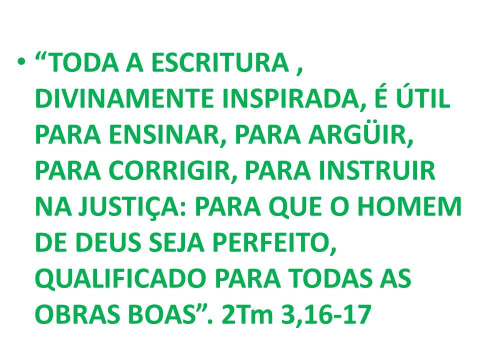 TODA A ESCRITURA , DIVINAMENTE INSPIRADA, É ÚTIL PARA ENSINAR, PARA ARGÜIR, PARA CORRIGIR, PARA INSTRUIR NA JUSTIÇA: PARA QUE O HOMEM DE DEUS SEJA PERFEITO, QUALIFICADO PARA TODAS AS OBRAS BOAS .
