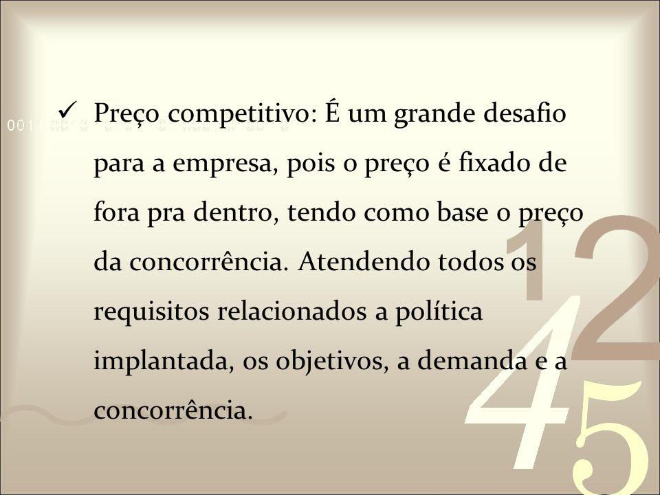 Preço competitivo: É um grande desafio para a empresa, pois o preço é fixado de fora pra dentro, tendo como base o preço da concorrência.