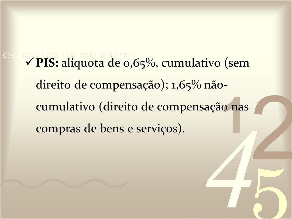 PIS: alíquota de 0,65%, cumulativo (sem direito de compensação); 1,65% não-cumulativo (direito de compensação nas compras de bens e serviços).