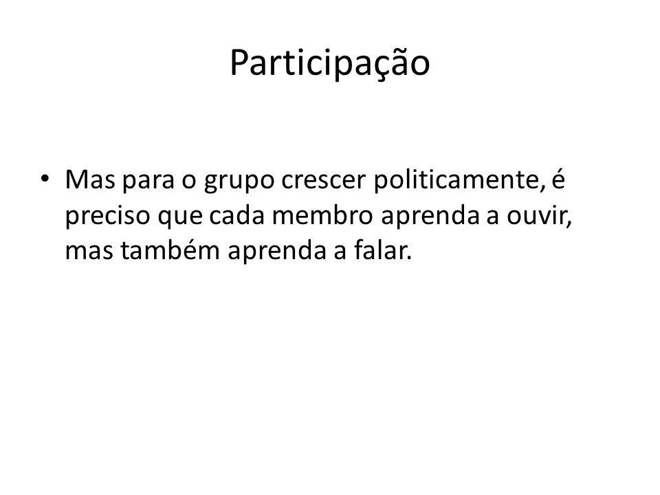 Participação Mas para o grupo crescer politicamente, é preciso que cada membro aprenda a ouvir, mas também aprenda a falar.