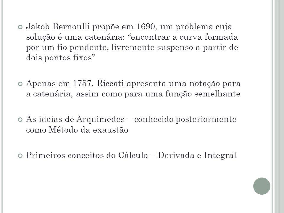 Jakob Bernoulli propõe em 1690, um problema cuja solução é uma catenária: encontrar a curva formada por um fio pendente, livremente suspenso a partir de dois pontos fixos