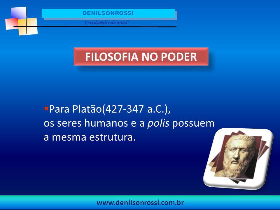 DENILSONROSSI Cuidando de você. FILOSOFIA NO PODER. Para Platão(427-347 a.C.), os seres humanos e a polis possuem a mesma estrutura.