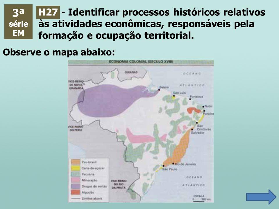 3ª série. EM. H27 - Identificar processos históricos relativos às atividades econômicas, responsáveis pela formação e ocupação territorial.
