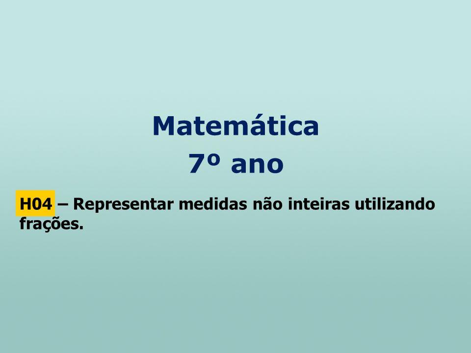 Matemática 7º ano H04 – Representar medidas não inteiras utilizando frações.
