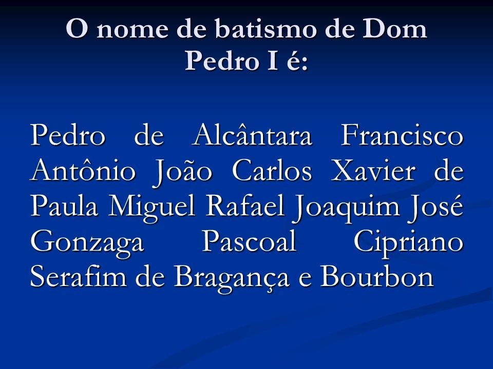 O nome de batismo de Dom Pedro I é: