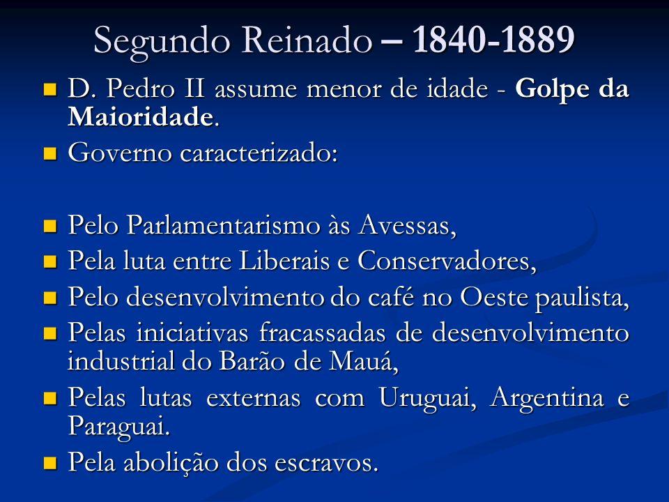 Segundo Reinado – 1840-1889 D. Pedro II assume menor de idade - Golpe da Maioridade. Governo caracterizado: