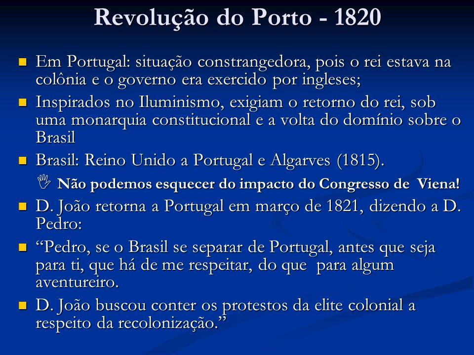 Revolução do Porto - 1820 Em Portugal: situação constrangedora, pois o rei estava na colônia e o governo era exercido por ingleses;