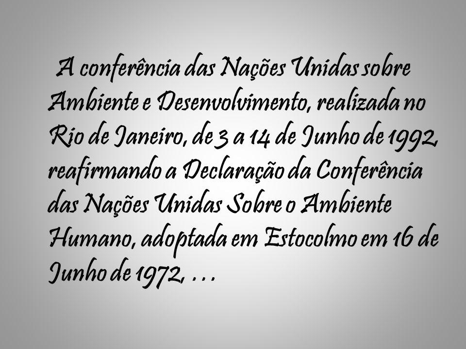 A conferência das Nações Unidas sobre Ambiente e Desenvolvimento, realizada no Rio de Janeiro, de 3 a 14 de Junho de 1992, reafirmando a Declaração da Conferência das Nações Unidas Sobre o Ambiente Humano, adoptada em Estocolmo em 16 de Junho de 1972, …