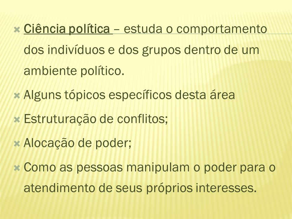 Ciência política – estuda o comportamento dos indivíduos e dos grupos dentro de um ambiente político.