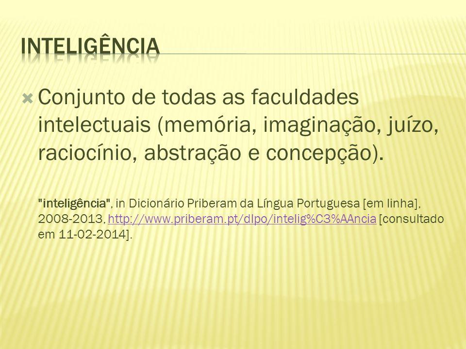 inteligência Conjunto de todas as faculdades intelectuais (memória, imaginação, juízo, raciocínio, abstração e concepção).