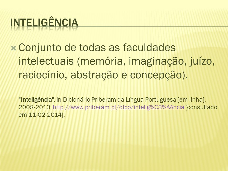inteligênciaConjunto de todas as faculdades intelectuais (memória, imaginação, juízo, raciocínio, abstração e concepção).