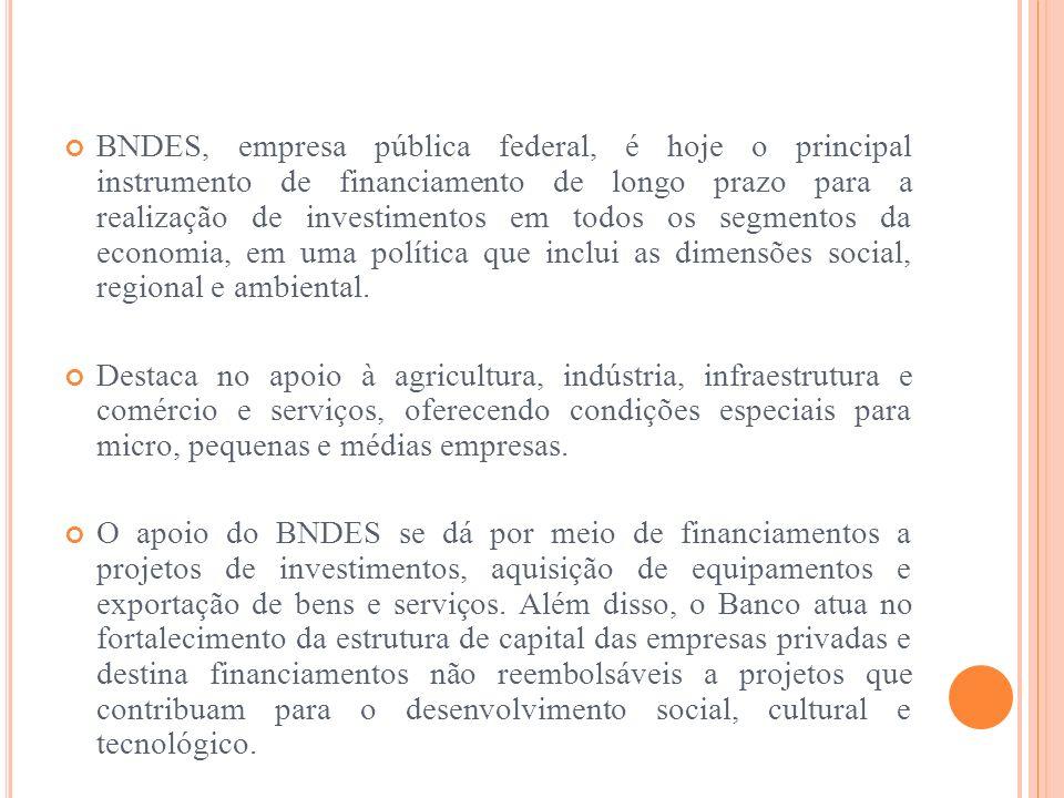 BNDES, empresa pública federal, é hoje o principal instrumento de financiamento de longo prazo para a realização de investimentos em todos os segmentos da economia, em uma política que inclui as dimensões social, regional e ambiental.