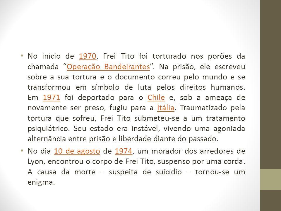 No início de 1970, Frei Tito foi torturado nos porões da chamada Operação Bandeirantes . Na prisão, ele escreveu sobre a sua tortura e o documento correu pelo mundo e se transformou em símbolo de luta pelos direitos humanos. Em 1971 foi deportado para o Chile e, sob a ameaça de novamente ser preso, fugiu para a Itália. Traumatizado pela tortura que sofreu, Frei Tito submeteu-se a um tratamento psiquiátrico. Seu estado era instável, vivendo uma agoniada alternância entre prisão e liberdade diante do passado.