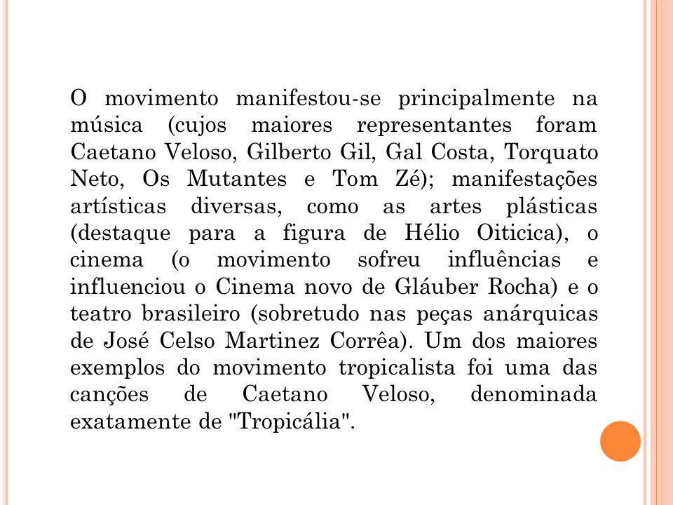 O movimento manifestou-se principalmente na música (cujos maiores representantes foram Caetano Veloso, Gilberto Gil, Gal Costa, Torquato Neto, Os Mutantes e Tom Zé); manifestações artísticas diversas, como as artes plásticas (destaque para a figura de Hélio Oiticica), o cinema (o movimento sofreu influências e influenciou o Cinema novo de Gláuber Rocha) e o teatro brasileiro (sobretudo nas peças anárquicas de José Celso Martinez Corrêa).
