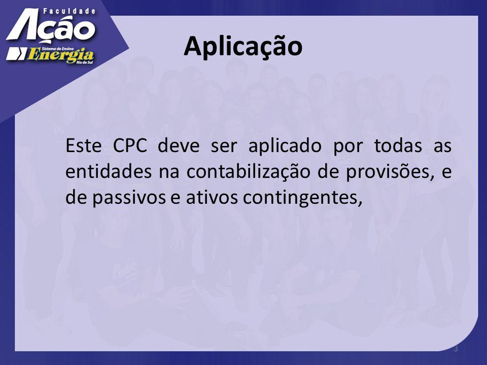 Aplicação Este CPC deve ser aplicado por todas as entidades na contabilização de provisões, e de passivos e ativos contingentes,