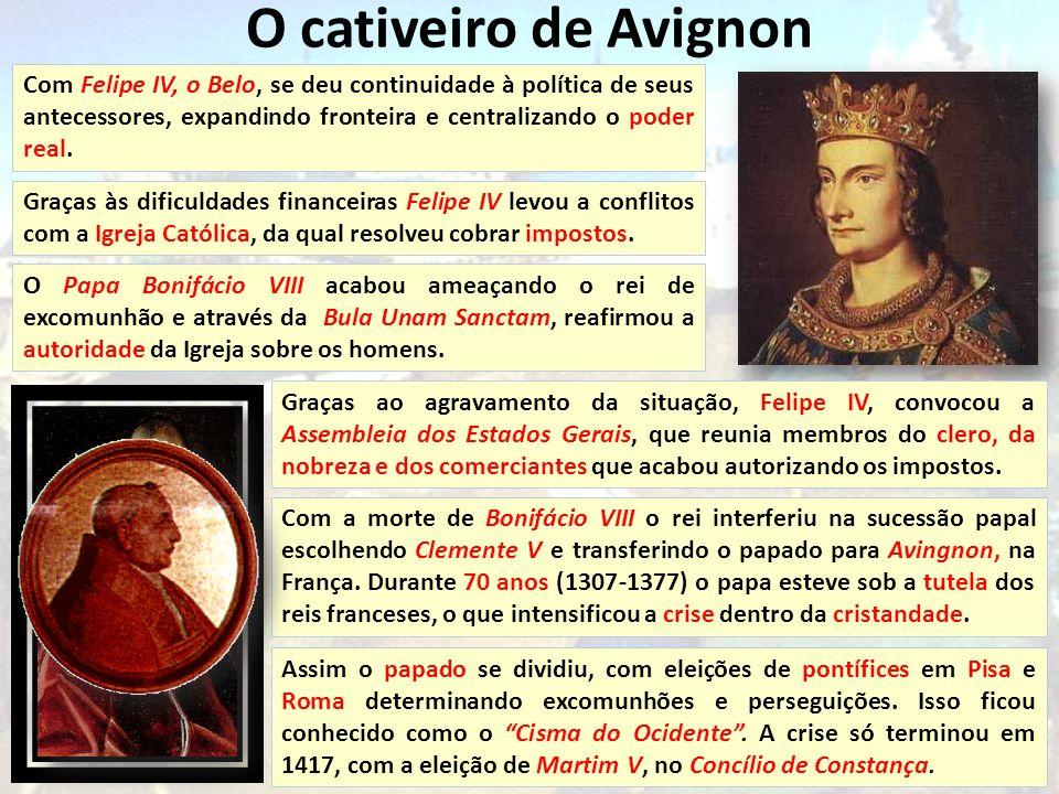 O cativeiro de Avignon Com Felipe IV, o Belo, se deu continuidade à política de seus antecessores, expandindo fronteira e centralizando o poder real.