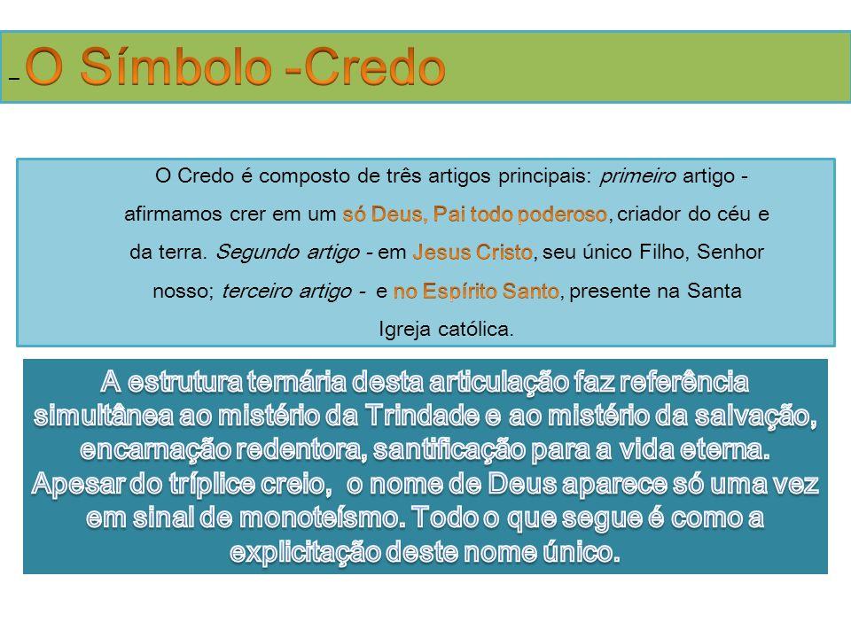 – O Símbolo -Credo O Credo é composto de três artigos principais: primeiro artigo -