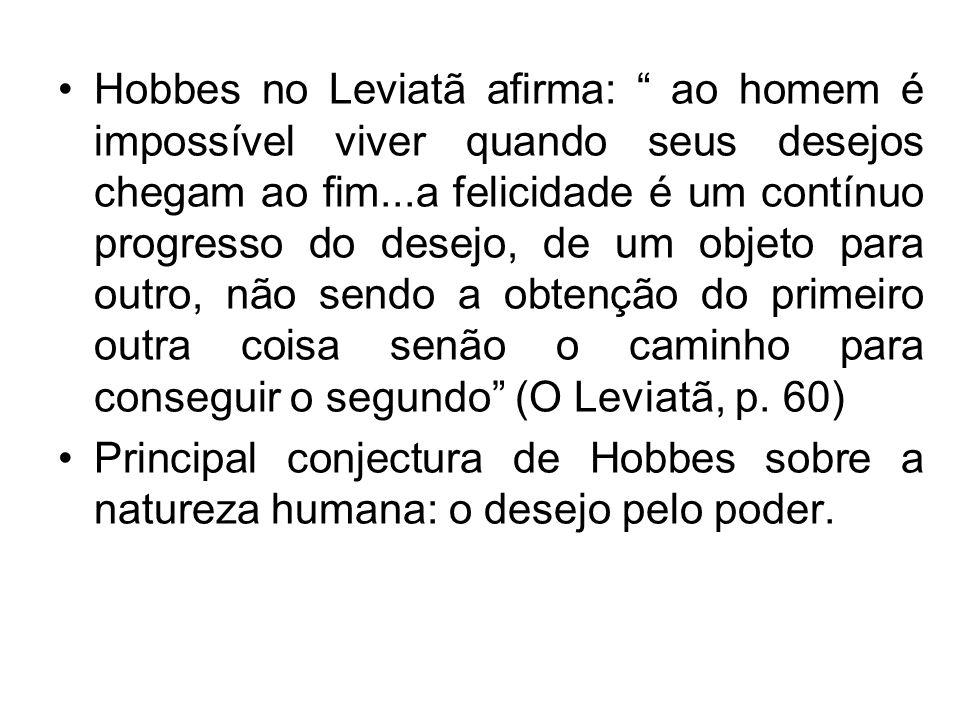 Hobbes no Leviatã afirma: ao homem é impossível viver quando seus desejos chegam ao fim...a felicidade é um contínuo progresso do desejo, de um objeto para outro, não sendo a obtenção do primeiro outra coisa senão o caminho para conseguir o segundo (O Leviatã, p. 60)