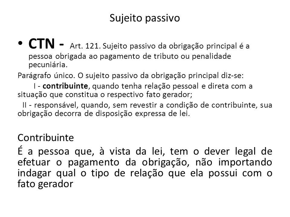 Sujeito passivo CTN - Art. 121. Sujeito passivo da obrigação principal é a pessoa obrigada ao pagamento de tributo ou penalidade pecuniária.