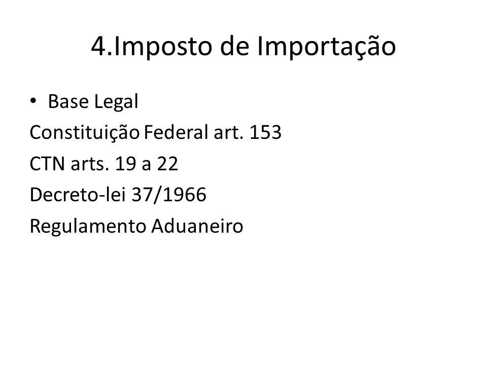 4.Imposto de Importação Base Legal Constituição Federal art. 153