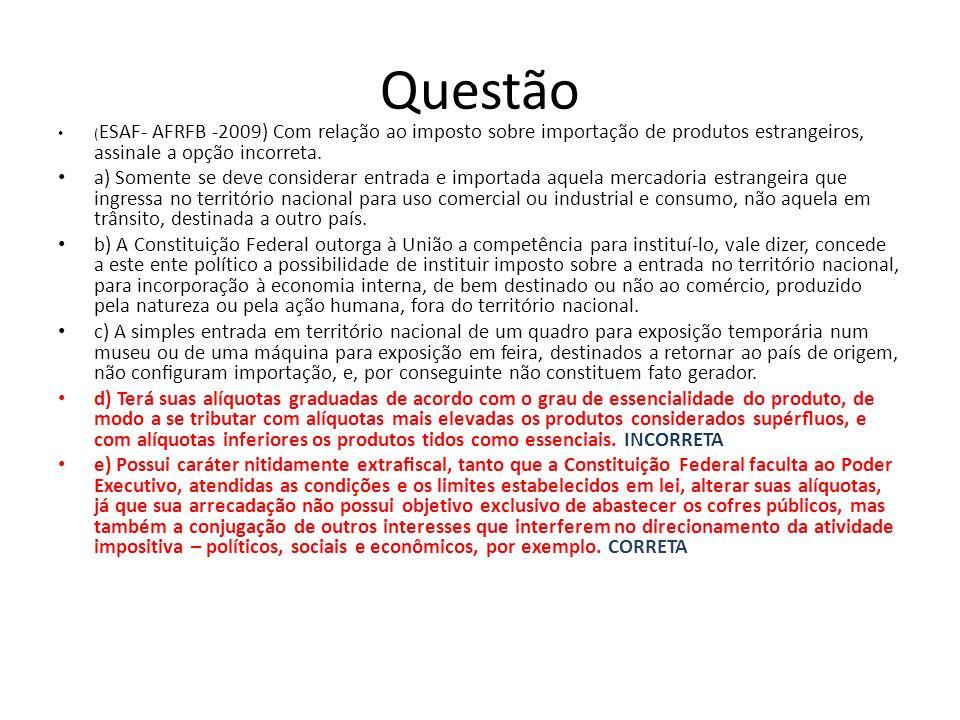 Questão (ESAF- AFRFB -2009) Com relação ao imposto sobre importação de produtos estrangeiros, assinale a opção incorreta.